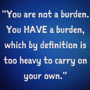 inspirational quotes inspiring quotes potential quotes inner voice quotes you are not a burden you have a burden which by definition is too heavy to carry on yoru own